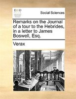 Remarks On The Journal Of A Tour To The Hebrides, In A Letter To James Boswell, Esq. - Verax