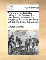A New Project, Dedicated Neither To The Q---n Nor The Lord T------r, Nor Any Of The Houses Of P--------nt, But To The Unbelieving - George Duckett