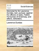 Memorial For Sir Lawrence Dundas, Bart. Pursuer; Against The Officers Of State, Patrick Honeyman Of Graemsay, And Others, Defender - Lawrence Dundas