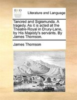 Tancred And Sigismunda. A Tragedy. As It Is Acted At The Theatre-royal In Drury-lane, By His Majesty's Servants. By James - James Thomson