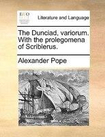 The Dunciad, Variorum. With The Prolegomena Of Scriblerus. - Alexander Pope