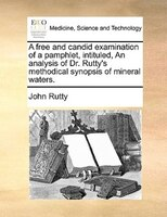 A Free And Candid Examination Of A Pamphlet, Intituled, An Analysis Of Dr. Rutty's Methodical Synopsis Of Mineral Waters. - John Rutty