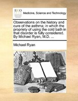 Observations On The History And Cure Of The Asthma; In Which The Propriety Of Using The Cold Bath In That Disorder Is Fully Consid - Michael Ryan