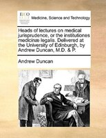 Heads Of Lectures On Medical Jurisprudence, Or The Institutiones Medicinae Legalis. Delivered At The University Of Edinburgh, By A - Andrew Duncan