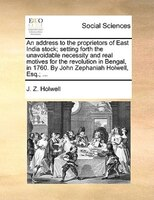 An Address To The Proprietors Of East India Stock; Setting Forth The Unavoidable Necessity And Real Motives For The Revolution In - J. Z. Holwell