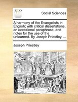 A Harmony Of The Evangelists In English; With Critical Dissertations, An Occasional Paraphrase, And Notes For The Use Of The Unlea - Joseph Priestley