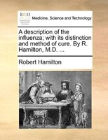A Description Of The Influenza; With Its Distinction And Method Of Cure. By R. Hamilton, M.d. ... - Robert Hamilton