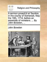 A Sermon Preach'd At Taunton, In The County Of Somerset, May The 19th, 1714. Before An Assembly Of Ministers. ... By John - John Bowden