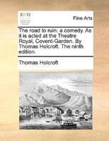The Road To Ruin: A Comedy. As It Is Acted At The Theatre Royal, Covent-garden. By Thomas Holcroft. The Ninth Edition. - Thomas Holcroft