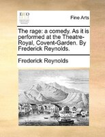 The Rage: A Comedy. As It Is Performed At The Theatre-royal, Covent-garden. By Frederick Reynolds. - Frederick Reynolds