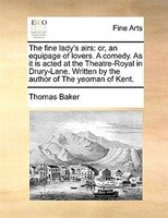 The Fine Lady's Airs: Or, An Equipage Of Lovers. A Comedy. As It Is Acted At The Theatre-royal In Drury-lane. Written By - Thomas Baker