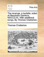 The Revenge, A Burletta; Acted At Marybone Gardens, Mdcclxx. With Additional Songs. By Thomas Chatterton. - Thomas Chatterton