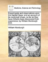 Experiments And Observations Upon The Hartfell Spaw: And An Account Of Its Medicinal Virtues, So Far As They Have Hitherto Been Di - William Horsburgh