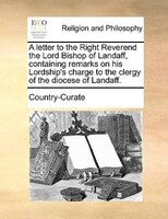 A Letter To The Right Reverend The Lord Bishop Of Landaff, Containing Remarks On His Lordship's Charge To The Clergy Of - Country-curate