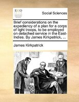 Brief Considerations On The Expediency Of A Plan For A Corps Of Light Troops, To Be Employed On Detached Service In The East-indie - James Kirkpatrick