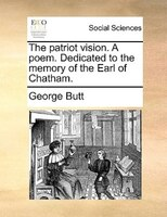 The Patriot Vision. A Poem. Dedicated To The Memory Of The Earl Of Chatham. - George Butt