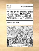 An Ode, On The Crushing Of The Rebellion, Anno Mdcclxvi. Presented To His Majesty At Kensington, ... By J. Lockman. - John Lockman
