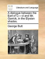 A Dialogue Between The Earl Of C----d And Mr. Garrick, In The Elysian Shades. - George Butt