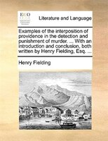 Examples Of The Interposition Of Providence In The Detection And Punishment Of Murder. ... With An Introduction And Conclusion, Bo - Henry Fielding