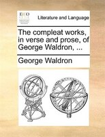 The Compleat Works, In Verse And Prose, Of George Waldron, ... - George Waldron