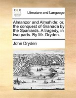 Almanzor And Almahide: Or, The Conquest Of Granada By The Spaniards. A Tragedy, In Two Parts. By Mr. Dryden. - John Dryden