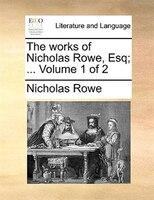 The Works Of Nicholas Rowe, Esq; ...  Volume 1 Of 2 - Nicholas Rowe