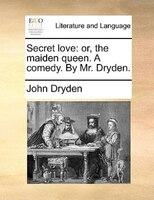 Secret Love: Or, The Maiden Queen. A Comedy. By Mr. Dryden. - John Dryden