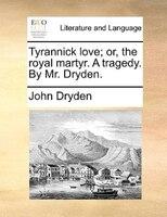 Tyrannick Love; Or, The Royal Martyr. A Tragedy. By Mr. Dryden. - John Dryden