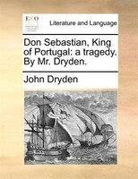 Don Sebastian, King Of Portugal: A Tragedy. By Mr. Dryden. - John Dryden