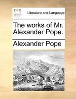 The Works Of Mr. Alexander Pope. - Alexander Pope