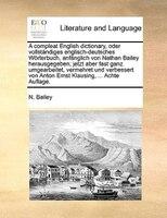 A Compleat English Dictionary, Oder Vollständiges Englisch-deutsches Wörterbuch, Anfänglich Von Nathan Bailey - N. Bailey