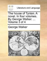 The House Of Tynian. A Novel. In Four Volumes. By George Walker. ...  Volume 3 Of 4 - George Walker