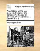 Annotations On The Four Gospels. Compiled And Abridged For The Use Of Students. In Two Volumes. ...  Volume 1 Of 2
