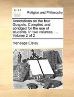 Annotations On The Four Gospels. Compiled And Abridged For The Use Of Students. In Two Volumes. ...  Volume 2 Of 2
