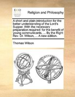 A Short And Plain Introduction For The Better Understanding Of The Lord's Supper. With The Necessary Preparation - Thomas Wilson
