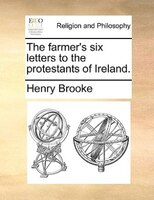 The Farmer's Six Letters To The Protestants Of Ireland. - Henry Brooke