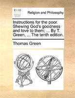 Instructions For The Poor. Shewing God's Goodness And Love To Them; ... By T. Green, ... The Tenth Edition. - Thomas Green