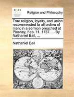 True Religion, Loyalty, And Union Recommended To All Orders Of Men; In A Sermon Preached At Pleshey, Feb. 11. 1757. ... By Nathani - Nathaniel Ball