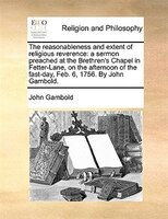 The Reasonableness And Extent Of Religious Reverence: A Sermon Preached At The Brethren's Chapel In Fetter-lane, On The - John Gambold