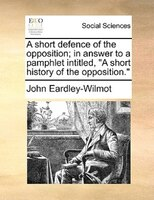 "A Short Defence Of The Opposition; In Answer To A Pamphlet Intitled, ""a Short History Of The Opposition."" - John Eardley-wilmot"
