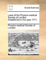 Laws Of The Physico-medical Society Of London. Established In The Year 1771. - Physico-medical Society Of London