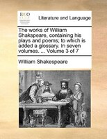 The Works Of William Shakspeare, Containing His Plays And Poems; To Which Is Added A Glossary. In Seven Volumes. ...  Volume 3 Of - William Shakespeare