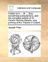 A Letter To A .... B .... Esq; Concerning Subscriptions, And The Compleat Edition Of Dr. Cave's Historia Literaria, Now - Joseph Pote