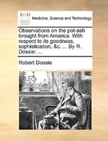 Observations On The Pot-ash Brought From America. With Respect To Its Goodness, Sophistication, &c. ... By R. Dossie: ... - Robert Dossie