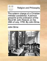 The Solemn Charge Of A Christian Minister Considered. A Sermon Preach'd At The Ordination Of The Revd Mr John Ryland, On - John Brine