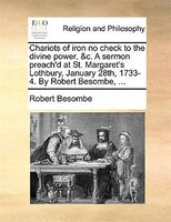 Chariots Of Iron No Check To The Divine Power, &c. A Sermon Preach'd At St. Margaret's Lothbury, January - Robert Besombe