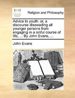 Advice To Youth: Or, A Discourse Disswading All Younger Persons From Engaging In A Sinful Course Of Life, ... By Joh - John Evans