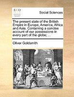 The Present State Of The British Empire In Europe, America, Africa And Asia. Containing A Concise Account Of Our Possessions In Ev - Oliver Goldsmith