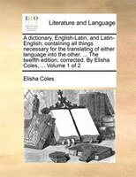 A dictionary, English-Latin, and Latin-English; containing all things necessary for the translating of either language into the ot - Elisha Coles