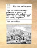 Thomas Seddon's General Catalogue Of Books, In All Languages, Arts, And Sciences; Classed In The Following Order, Viz.